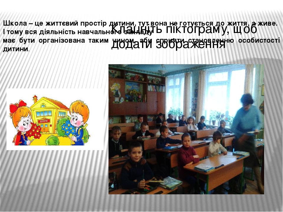 Школа – це життєвий простір дитини, тут вона не готується до життя, а живе. І тому вся діяльність навчального закладу має бути організована таким ...