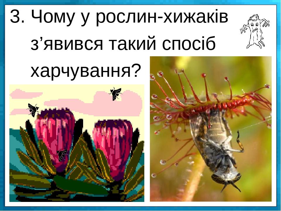 3. Чому у рослин-хижаків з'явився такий спосіб харчування?