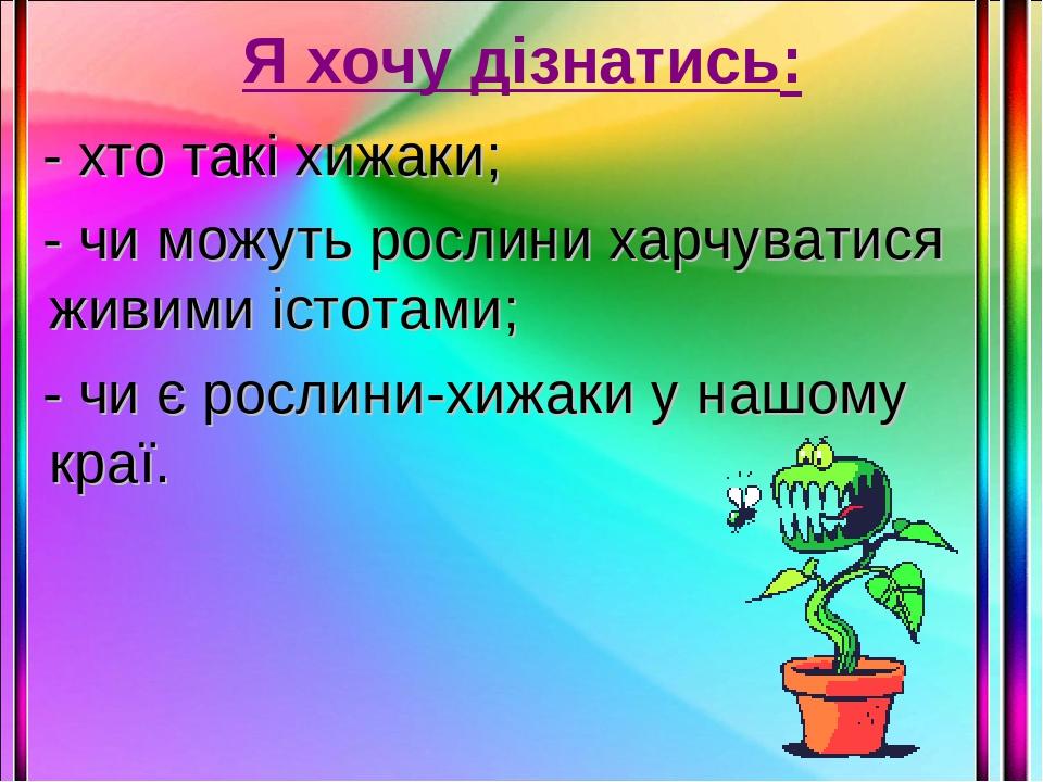 Я хочу дізнатись: - хто такі хижаки; - чи можуть рослини харчуватися живими істотами; - чи є рослини-хижаки у нашому краї.