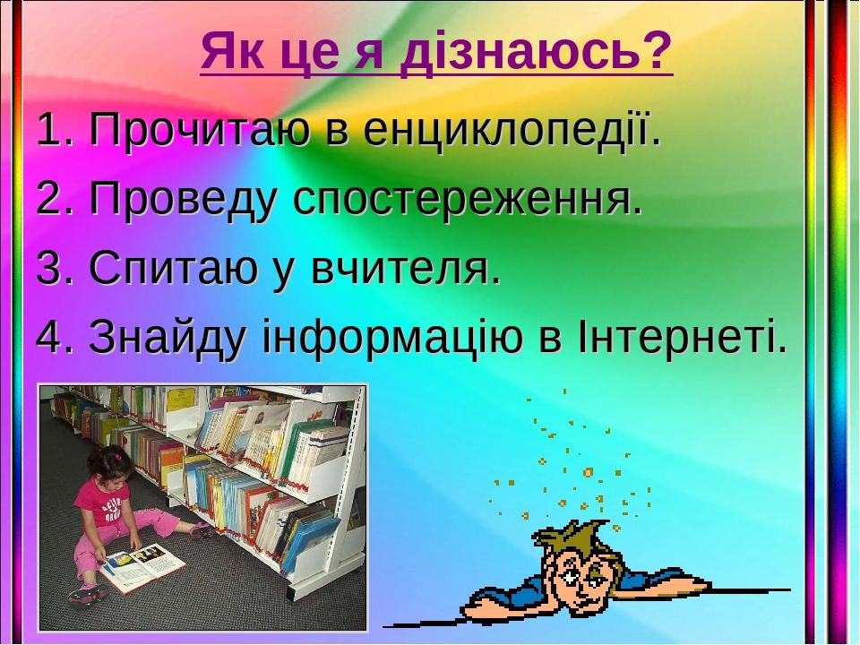 Як це я дізнаюсь? 1. Прочитаю в енциклопедії. 2. Проведу спостереження. 3. Спитаю у вчителя. 4. Знайду інформацію в Інтернеті.