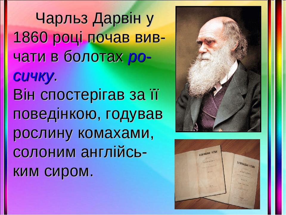 Чарльз Дарвін у 1860 році почав вив-чати в болотах ро-сичку. Він спостерігав за її поведінкою, годував рослину комахами, солоним англійсь-ким сиром.
