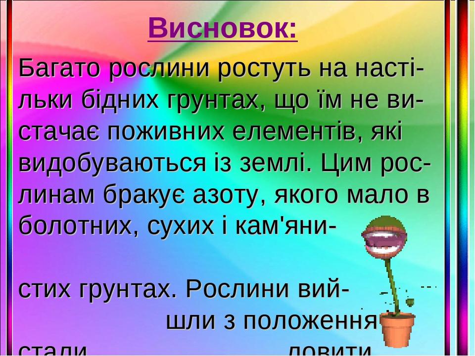 Висновок: Багато рослини ростуть на насті-льки бідних грунтах, що їм не ви-стачає поживних елементів, які видобуваються із землі. Цим рос-линам бра...