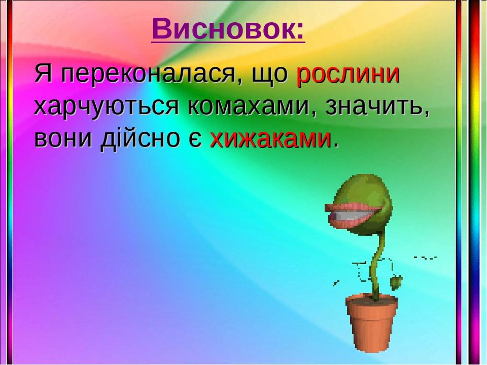 Висновок: Я переконалася, що рослини харчуються комахами, значить, вони дійсно є хижаками.