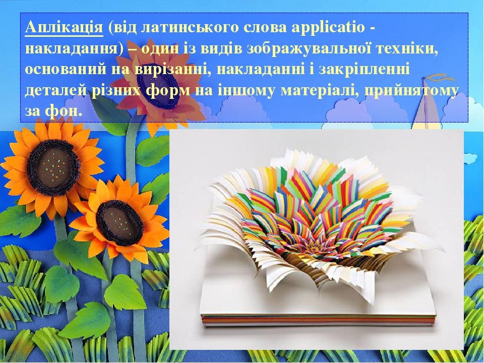 Аплікація (від латинського слова applicatio - накладання) – один із видів зображувальної техніки, оснований на вирізанні, накладанні і закріпленні ...
