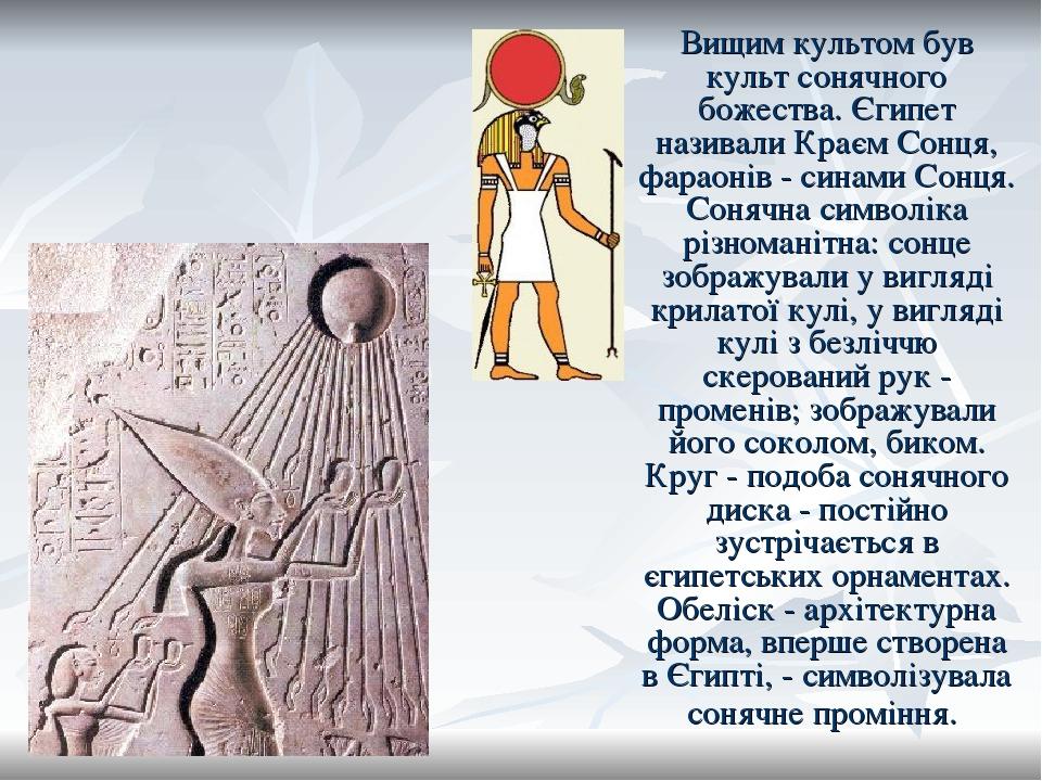 Вищим культом був культ сонячного божества. Єгипет називали Краєм Сонця, фараонів - синами Сонця. Сонячна символіка різноманітна: сонце зображували...