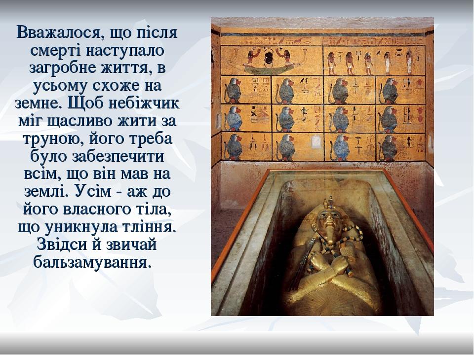Вважалося, що після смерті наступало загробне життя, в усьому схоже на земне. Щоб небіжчик міг щасливо жити за труною, його треба було забезпечити ...