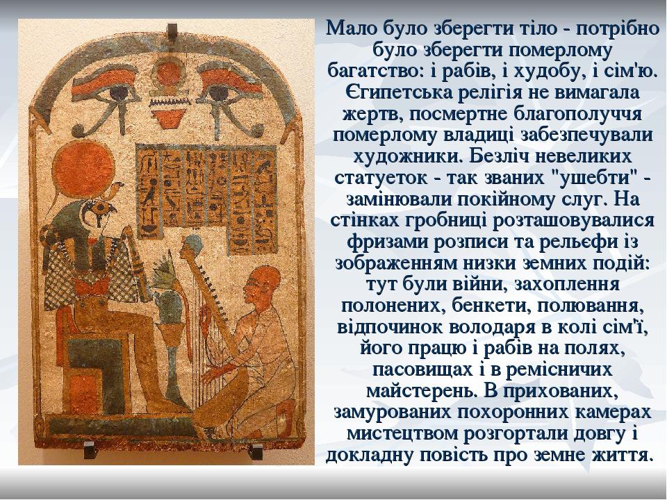 Мало було зберегти тіло - потрібно було зберегти померлому багатство: і рабів, і худобу, і сім'ю. Єгипетська релігія не вимагала жертв, посмертне б...