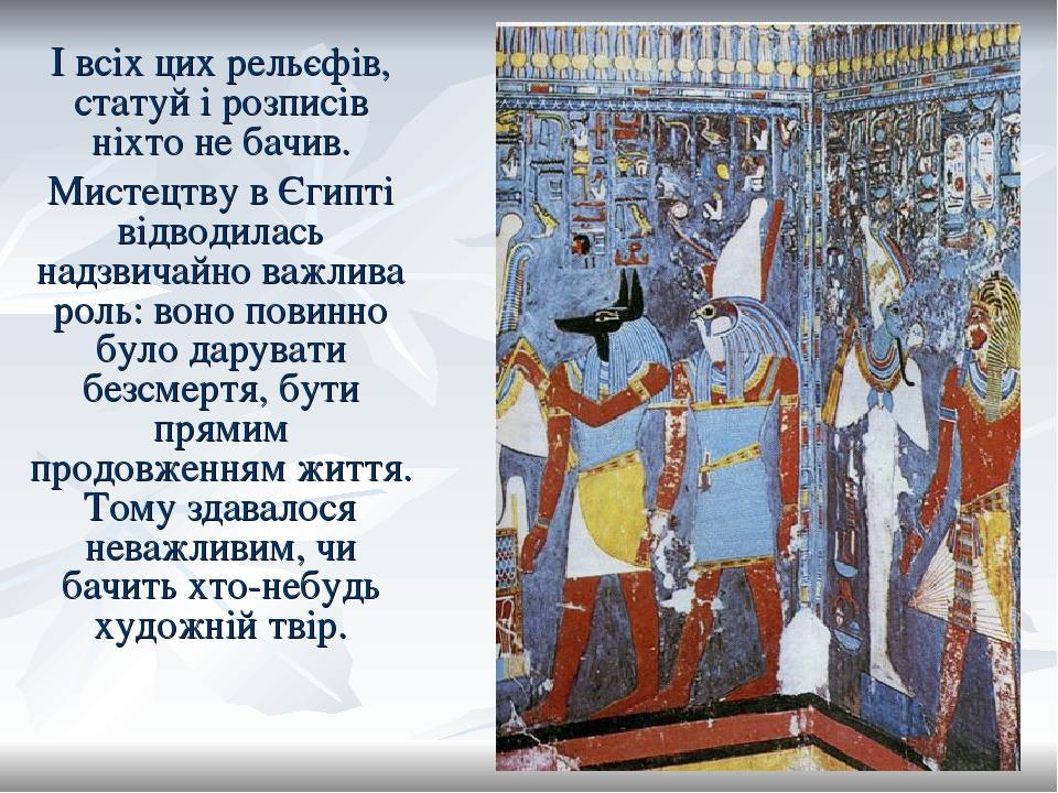 І всіх цих рельєфів, статуй і розписів ніхто не бачив. Мистецтву в Єгипті відводилась надзвичайно важлива роль: воно повинно було дарувати безсмерт...