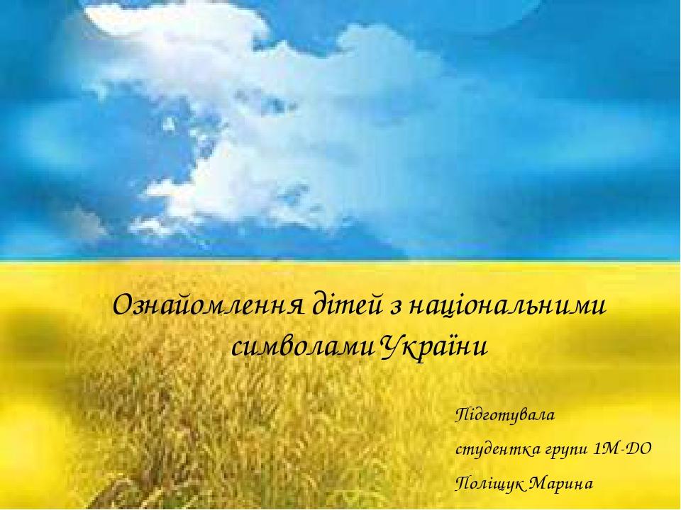 Ознайомлення дітей з національними символами України Підготувала студентка групи 1М-ДО Поліщук Марина