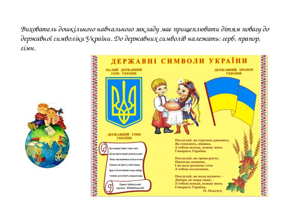 Вихователь дошкільного навчального закладу має прищеплювати дітям повагу до державної символіки України. До державних символів належать: герб, прап...
