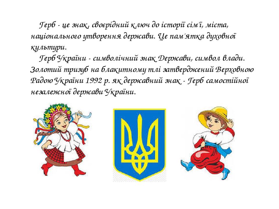 Герб- це знак, своєрідний ключ до історії сім'ї, міста, національного утворення держави. Це пам'ятка духовної культури. Герб України - символічний...