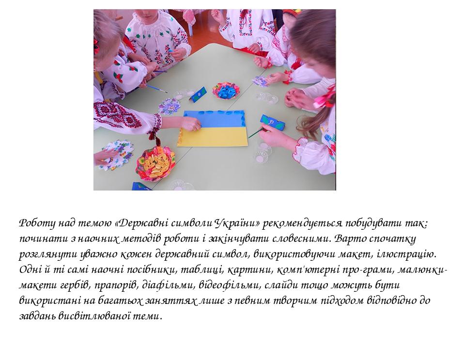 Роботу над темою «Державні символи України» рекомендується побудувати так: починати з наочних методів роботи і закінчувати словесними. Варто спочат...