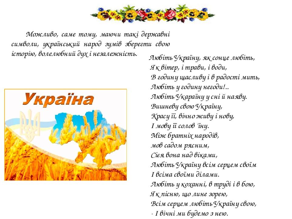 Можливо, саме тому, маючи такі державні символи, український народ зумів зберегти свою історію, волелюбний дух і незалежність. Любіть Україну, як с...