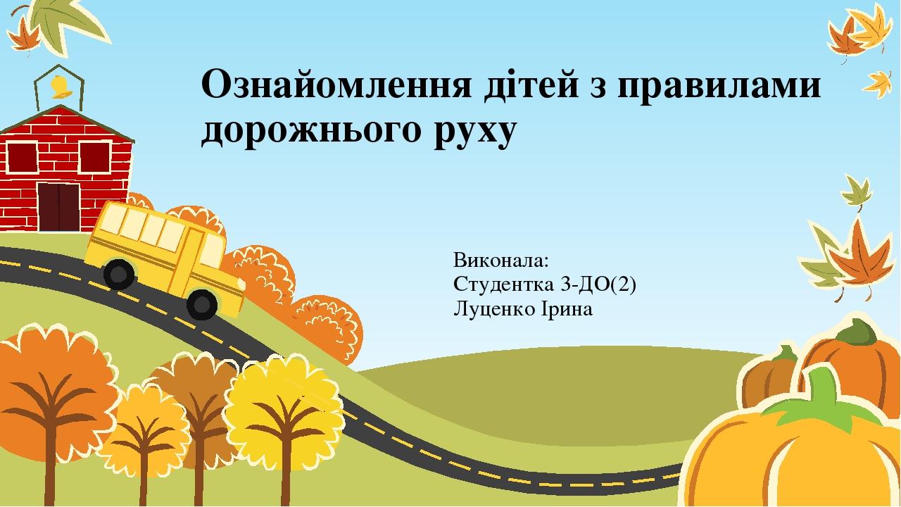 Ознайомлення дітей з правилами дорожнього руху Виконала: Студентка 3-ДО(2) Луценко Ірина
