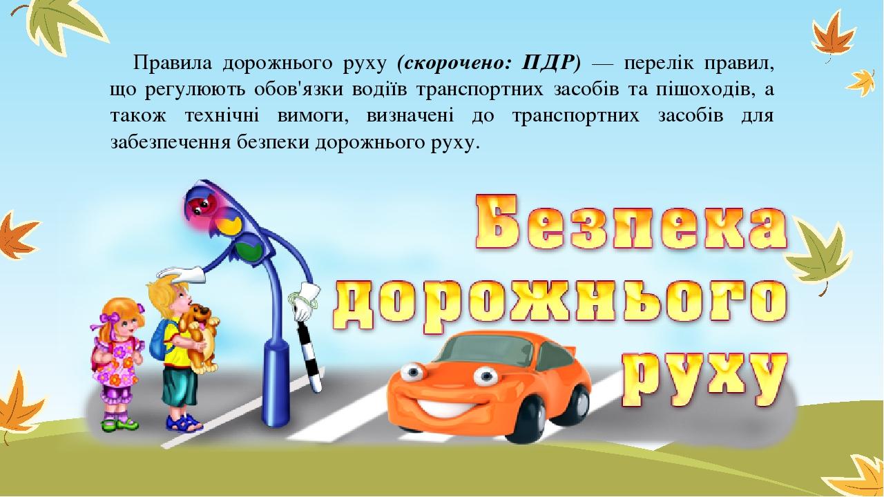 Правила дорожнього руху (скорочено: ПДР) — перелік правил, що регулюють обов'язки водіїв транспортних засобів та пішоходів, а також технічні вимоги...