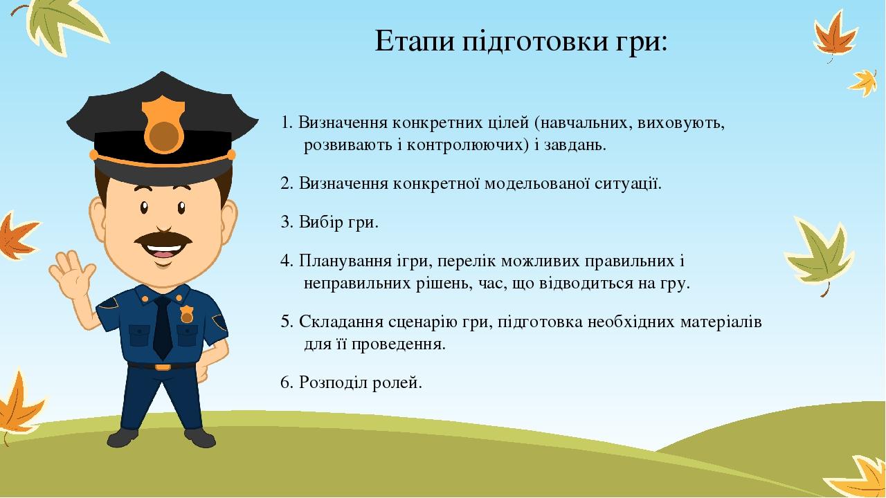 Етапи підготовки гри: 1. Визначення конкретних цілей (навчальних, виховують, розвивають і контролюючих) і завдань. 2. Визначення конкретної модельо...