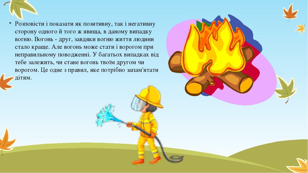 Розповісти і показати як позитивну, так і негативну сторону одного й того ж явища, в даному випадку вогню. Вогонь - друг, завдяки вогню життя людин...