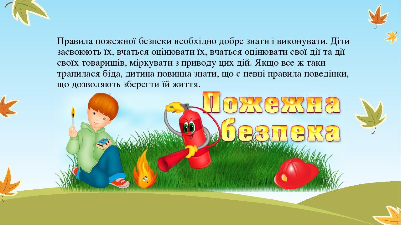 Правила пожежної безпеки необхідно добре знати і виконувати. Діти засвоюють їх, вчаться оцінювати їх, вчаться оцінювати свої дії та дії своїх товар...