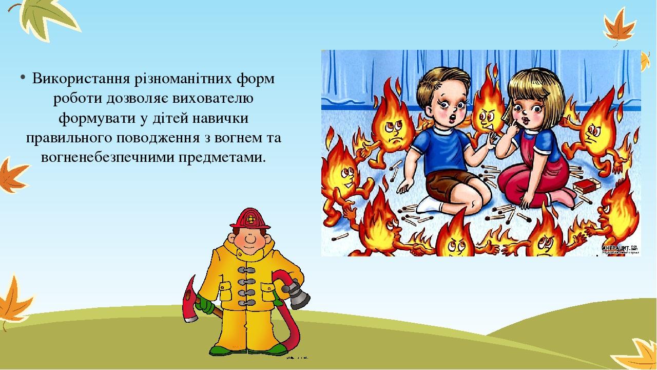 Використання різноманітних форм роботи дозволяє вихователю формувати у дітей навички правильного поводження з вогнем та вогненебезпечними предметами.