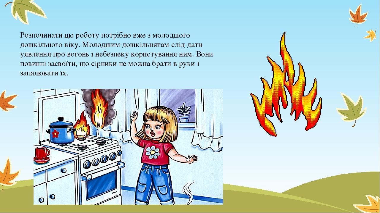 Розпочинати цю роботу потрібно вже з молодшого дошкільного віку. Молодшим дошкільнятам слід дати уявлення про вогонь і небезпеку користування ним. ...