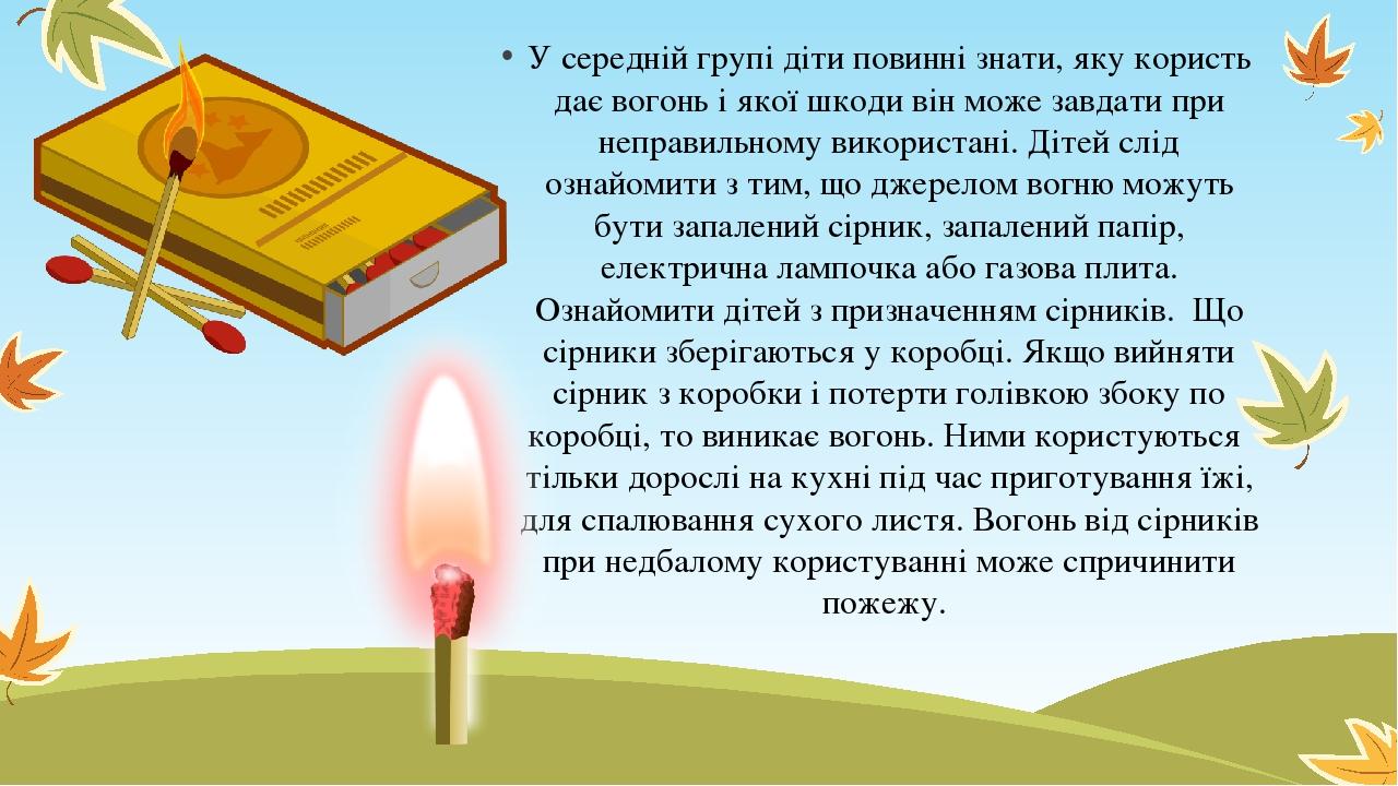 У середній групі діти повинні знати, яку користь дає вогонь і якої шкоди він може завдати при неправильному використані. Дітей слід ознайомити з ти...