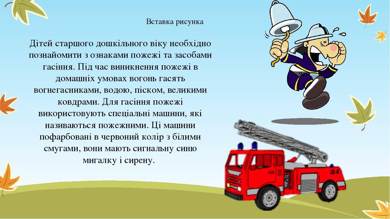 Дітей старшого дошкільного віку необхідно познайомити з ознаками пожежі та засобами гасіння. Під час виникнення пожежі в домашніх умовах вогонь гас...