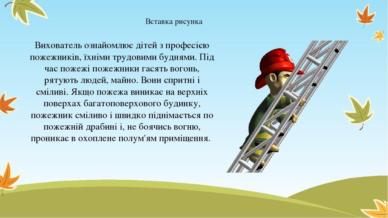 Вихователь ознайомлює дітей з професією пожежників, їхніми трудовими буднями. Під час пожежі пожежники гасять вогонь, рятують людей, майно. Вони сп...