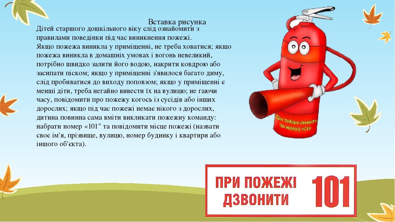 Дітей старшого дошкільного віку слід ознайомити з правилами поведінки під час виникнення пожежі. Якщо пожежа виникла у приміщенні, не треба ховатис...