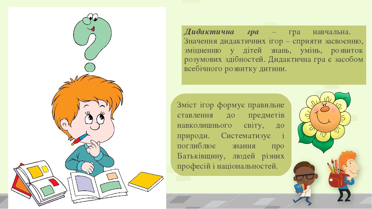 Дидактична гра – гра навчальна. Значення дидактичних ігор – сприяти засвоєнню, зміцненню у дітей знань, умінь, розвиток розумових здібностей. Дидак...