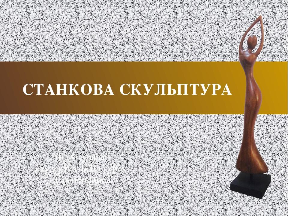 СТАНКОВА СКУЛЬПТУРА Підготувала: студентка 4-ДО курсу Луценко Ірина