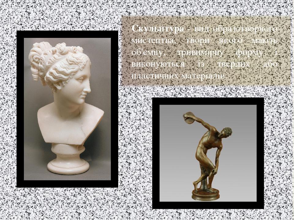 Скульптура- вид образотворчого мистецтва, твори якого мають об'ємну, тривимірну форму і виконуються із твердих або пластичних матеріалів.