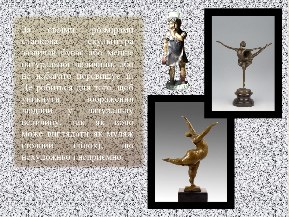 За своїми розмірами станкова скульптура зазвичай буває або менше натуральної величини, або не набагато перевищує її. Це робиться для того, щоб уник...