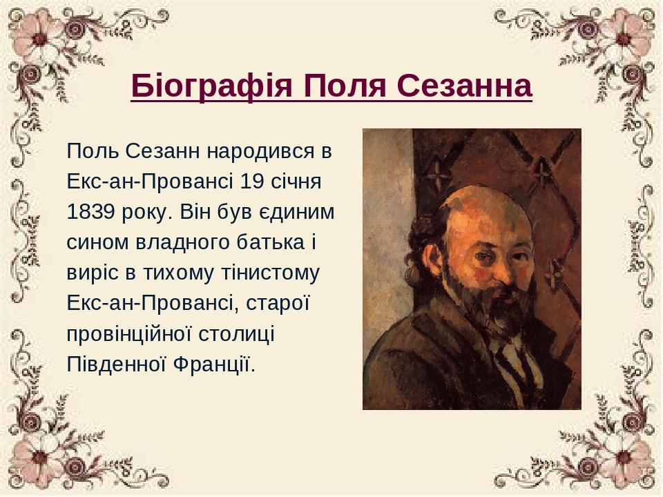 Біографія Поля Сезанна Поль Сезанн народився в Екс-ан-Провансі 19 січня 1839 року. Він був єдиним сином владного батька і виріс в тихому тінистому ...