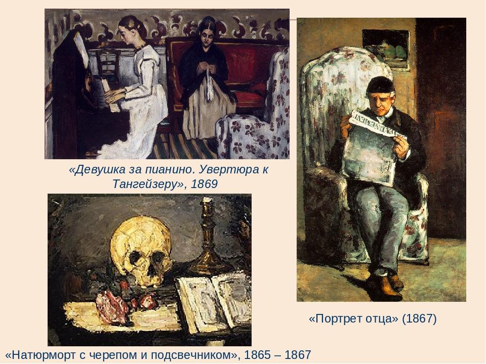 «Девушка за пианино. Увертюра к Тангейзеру», 1869 «Портрет отца» (1867) «Натюрморт с черепом и подсвечником», 1865 – 1867