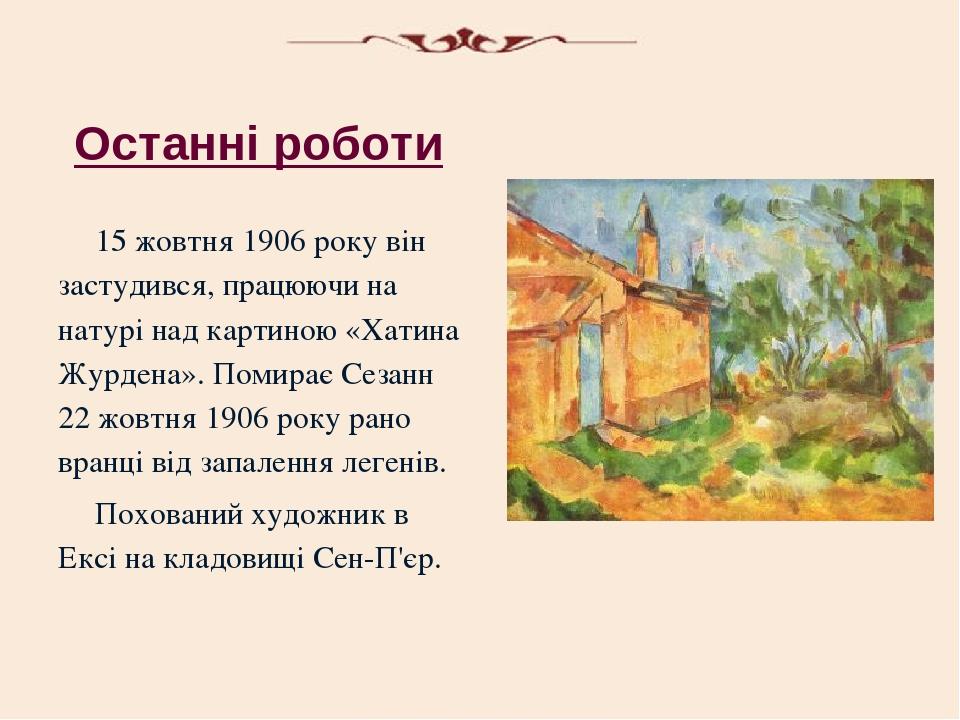 Останні роботи 15 жовтня 1906 року він застудився, працюючи на натурі над картиною «Хатина Журдена». Помирає Сезанн 22 жовтня 1906 року рано вранці...