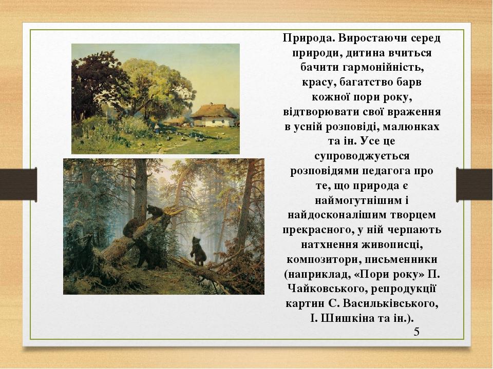 Природа. Виростаючи серед природи, дитина вчиться бачити гармонійність, красу, багатство барв кожної пори року, відтворювати свої враження в усній ...