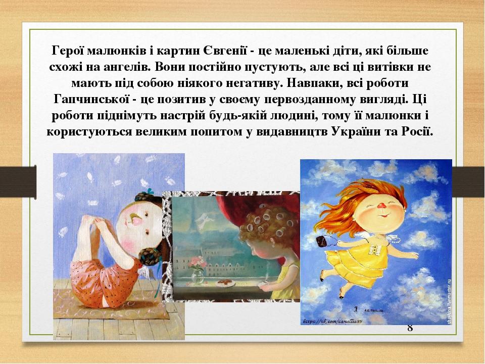 Герої малюнків і картин Євгенії - це маленькі діти, які більше схожі на ангелів. Вони постійно пустують, але всі ці витівки не мають під собою ніяк...