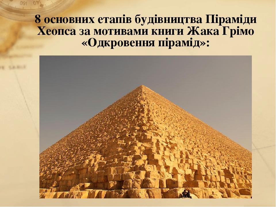 8 основних етапів будівництва Піраміди Хеопса за мотивами книги Жака Грімо «Одкровення пірамід»: