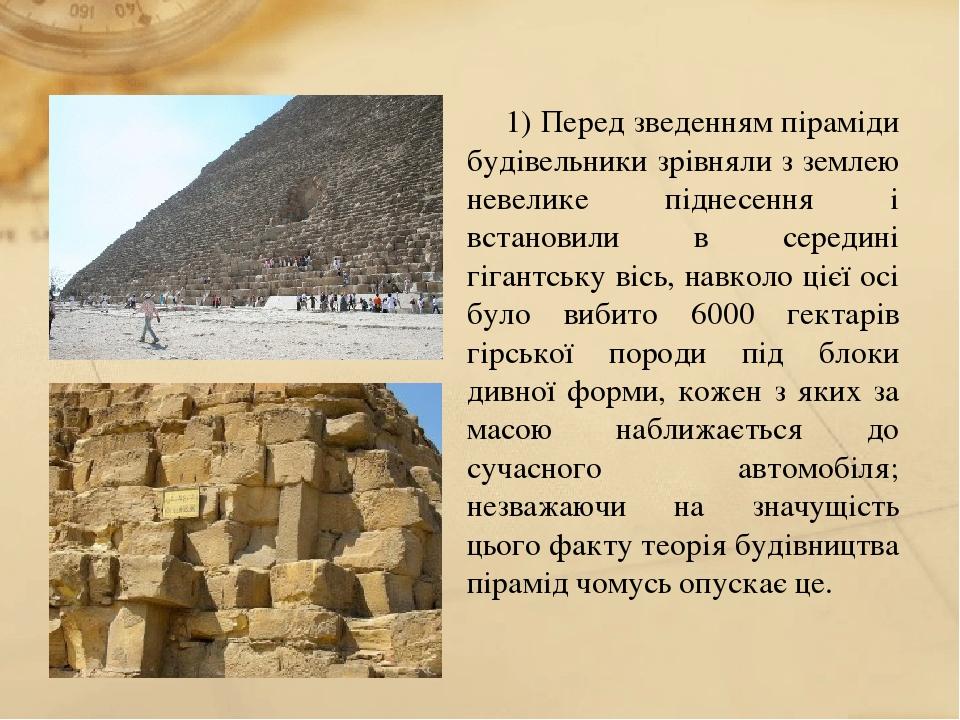 1) Перед зведенням піраміди будівельники зрівняли з землею невелике піднесення і встановили в середині гігантську вісь, навколо цієї осі було вибит...