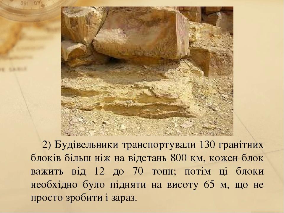2) Будівельники транспортували 130 гранітних блоків більш ніж на відстань 800 км, кожен блок важить від 12 до 70 тонн; потім ці блоки необхідно бул...