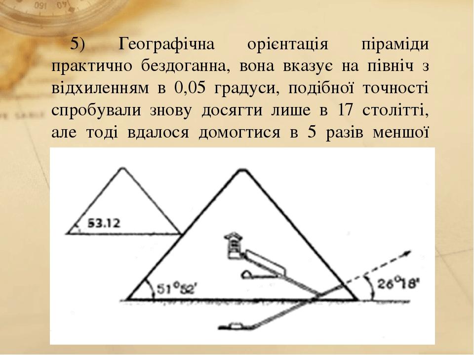 5) Географічна орієнтація піраміди практично бездоганна, вона вказує на північ з відхиленням в 0,05 градуси, подібної точності спробували знову дос...