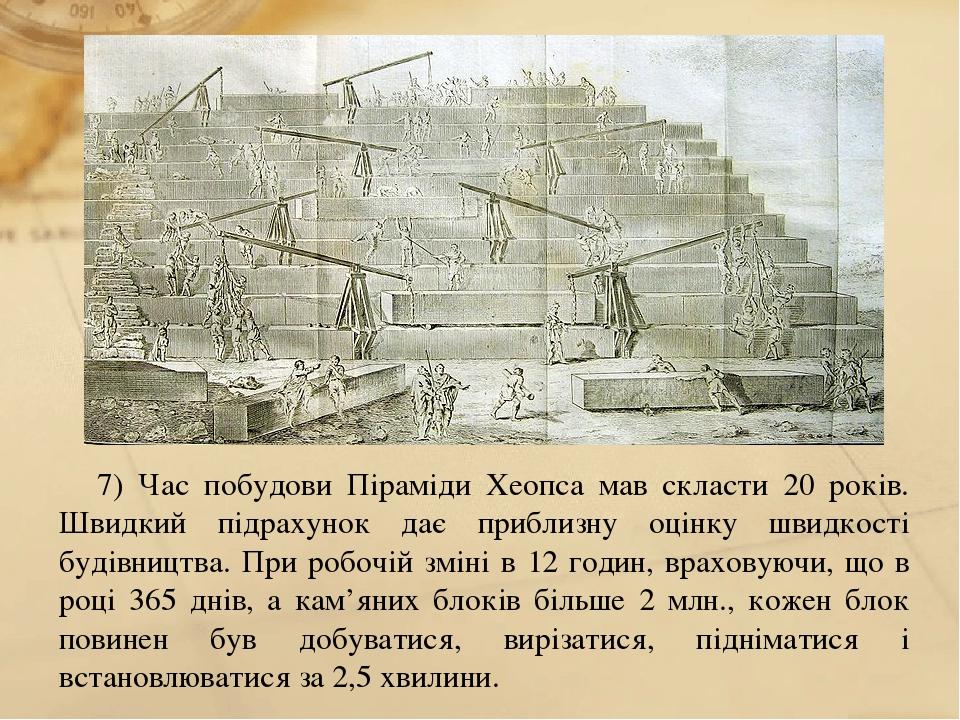 7) Час побудови Піраміди Хеопса мав скласти 20 років. Швидкий підрахунок дає приблизну оцінку швидкості будівництва. При робочій зміні в 12 годин, ...