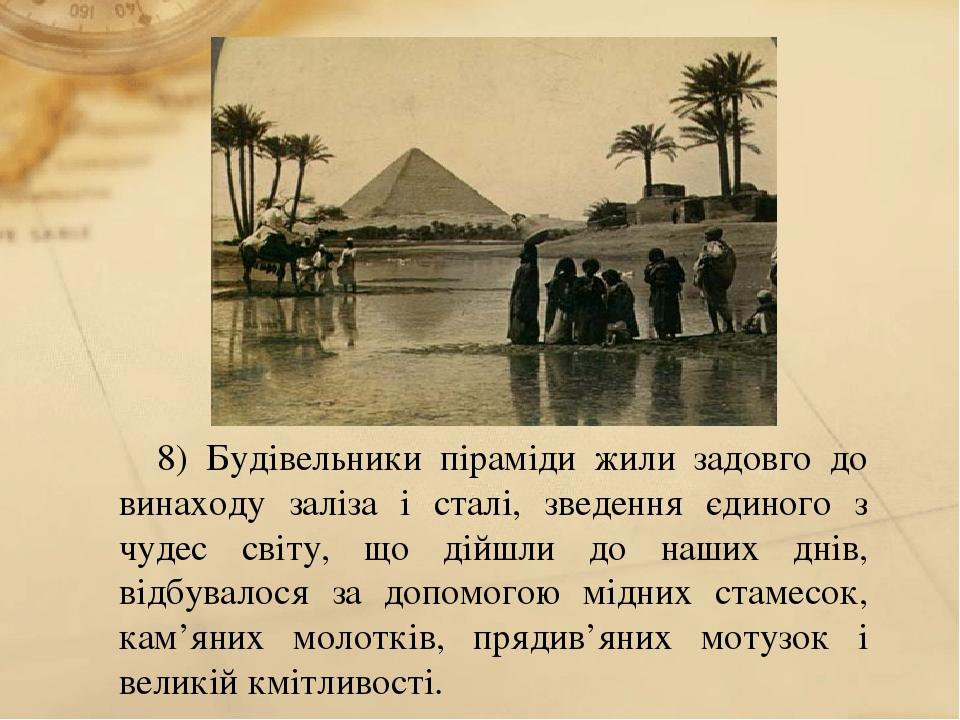 8) Будівельники піраміди жили задовго до винаходу заліза і сталі, зведення єдиного з чудес світу, що дійшли до наших днів, відбувалося за допомогою...