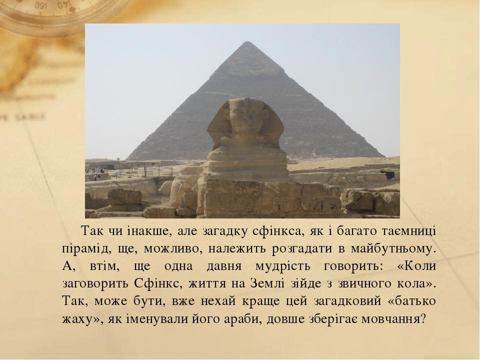 Так чи інакше, але загадку сфінкса, як і багато таємниці пірамід, ще, можливо, належить розгадати в майбутньому. А, втім, ще одна давня мудрість го...