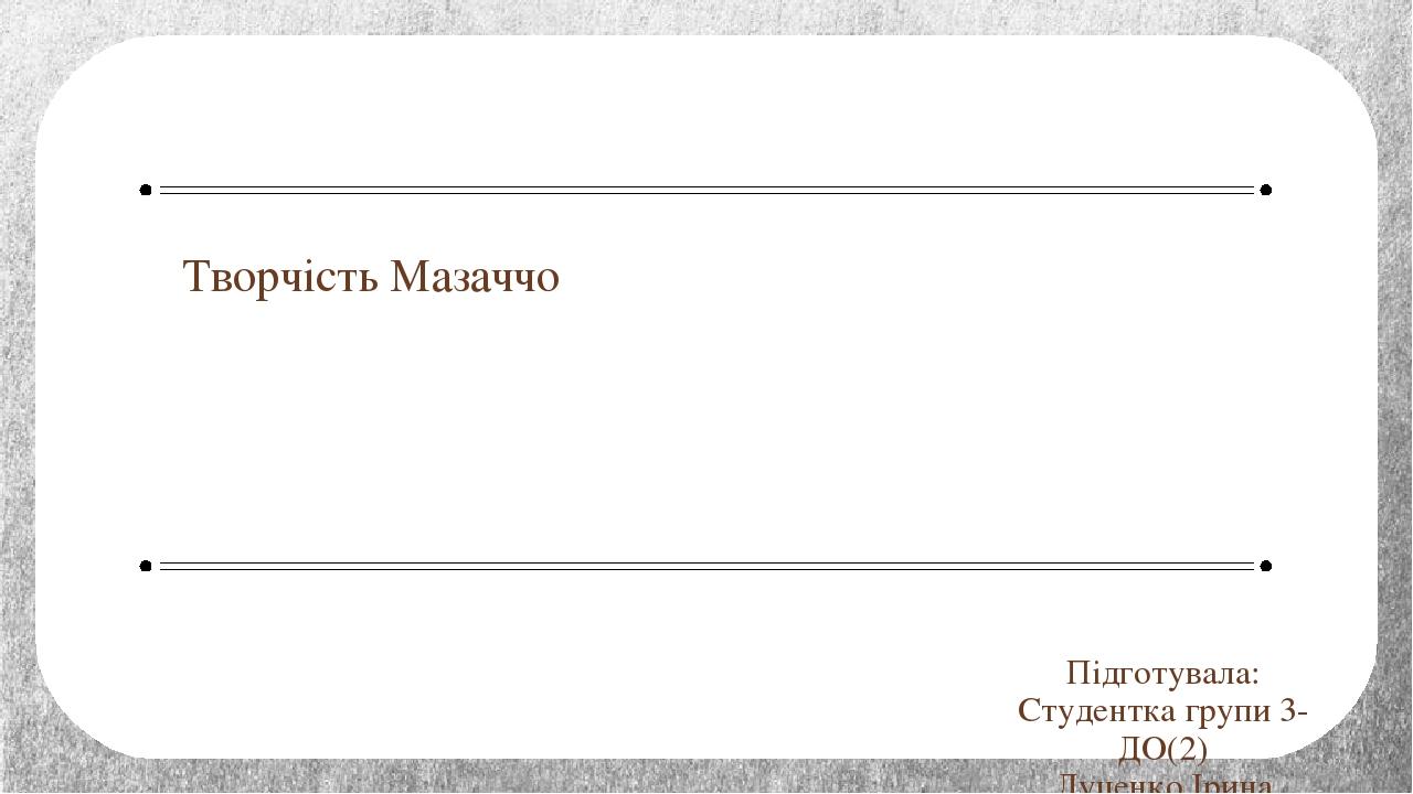 Творчість Мазаччо Підготувала: Студентка групи 3-ДО(2) Луценко Ірина