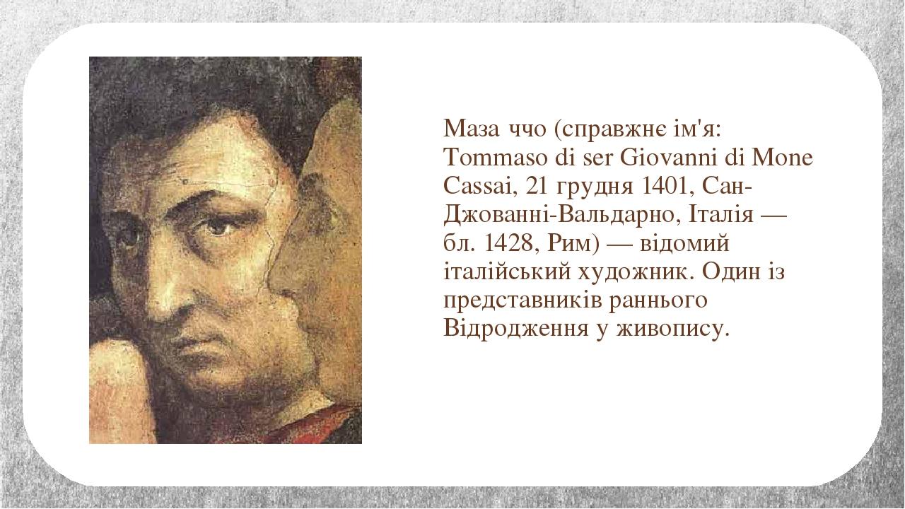 Маза́ччо (справжнє ім'я: Tommaso di ser Giovanni di Mone Cassai, 21 грудня 1401, Сан-Джованні-Вальдарно, Італія — бл. 1428, Рим) — відомий італійсь...