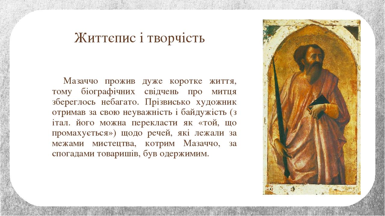 Життєпис і творчість Мазаччо прожив дуже коротке життя, тому біографічних свідчень про митця збереглось небагато. Прізвисько художник отримав за св...
