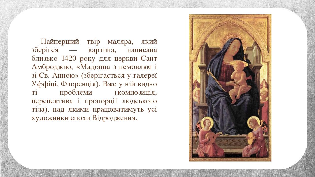 Найперший твір маляра, який зберігся — картина, написана близько 1420 року для церкви Сант Амброджио, «Мадонна з немовлям і зі Св. Анною» (зберігає...