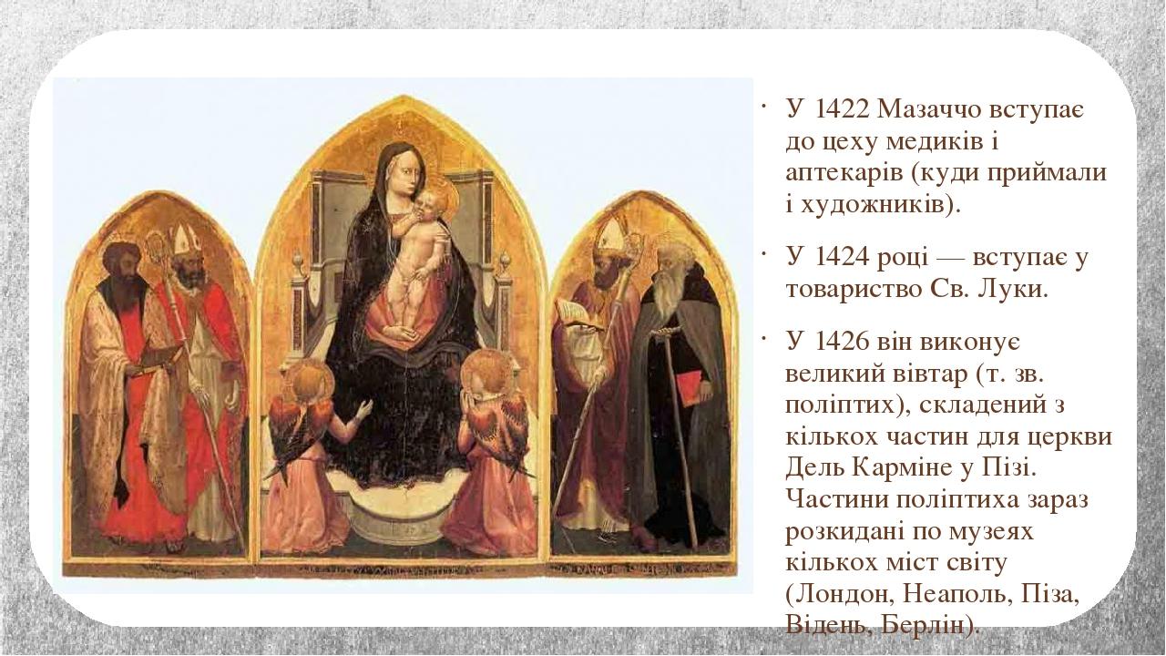 У 1422 Мазаччо вступає до цеху медиків і аптекарів (куди приймали і художників). У 1424 році — вступає у товариство Св. Луки. У 1426 він виконує ве...