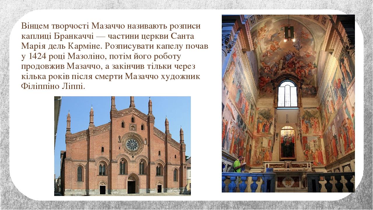 Вінцем творчості Мазаччо називають розписи каплиці Бранкаччі — частини церкви Санта Марія дель Карміне. Розписувати капелу почав у 1424 році Мазолі...